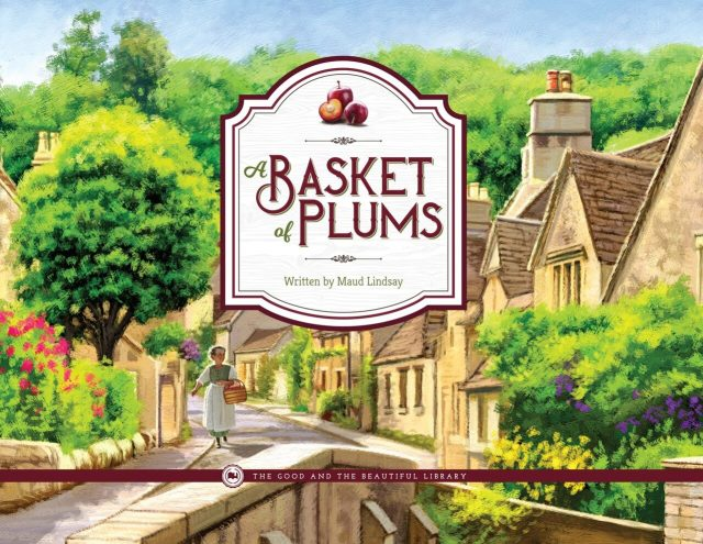 A beautiful picture book for young readers from The Good and the Beautiful Library: A Basket of Plums by Maud Lindsey